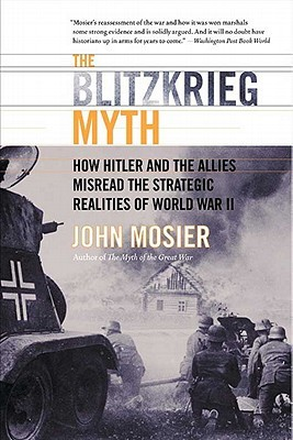 [PDF] [EPUB] The Blitzkrieg Myth: How Hitler and the Allies Misread the Strategic Realities of World War II Download by John Mosier
