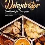 [PDF] [EPUB] The Dehydrator Cookbook for Everyone: Timeless Dehydrator Recipes Download