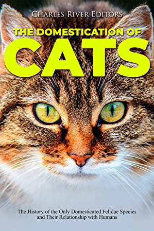 [PDF] [EPUB] The Domestication of Cats: The History of the Only Domesticated Felidae Species and Their Relationship with Humans Download by Charles River Editors