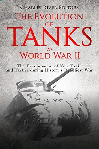 [PDF] [EPUB] The Evolution of Tanks in World War II: The Development of New Tanks and Tactics during History's Deadliest War Download by Charles River Editors