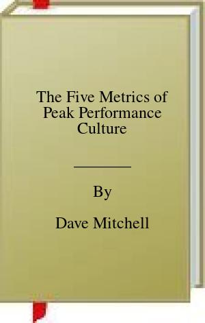 [PDF] [EPUB] The Five Metrics of Peak Performance Culture Download by Dave Mitchell