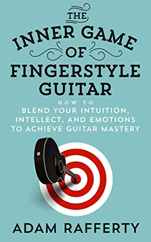 [PDF] [EPUB] The Inner Game of Fingerstyle Guitar: How to Blend Your Intuition, Intellect, and Emotions to Achieve Guitar Mastery Download by Adam Rafferty