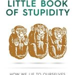 [PDF] [EPUB] The Little Book of Stupidity: How We Lie to Ourselves and Don't Believe Others Download