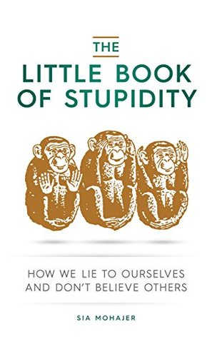 [PDF] [EPUB] The Little Book of Stupidity: How We Lie to Ourselves and Don't Believe Others Download by Sia Mohajer