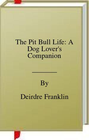 [PDF] [EPUB] The Pit Bull Life: A Dog Lover's Companion Download by Deirdre Franklin