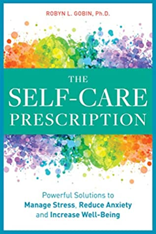 [PDF] [EPUB] The Self Care Prescription: Powerful Solutions to Manage Stress, Reduce Anxiety and Increase Wellbeing Download by Robyn L. Gobin