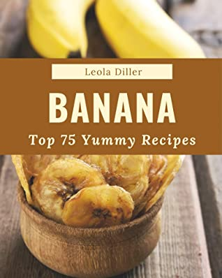 [PDF] [EPUB] Top 75 Yummy Banana Recipes: Welcome to Yummy Banana Cookbook Download by Leola Diller