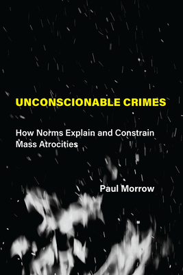 [PDF] [EPUB] Unconscionable Crimes: How Norms Explain and Constrain Mass Atrocities Download by Paul C. Morrow