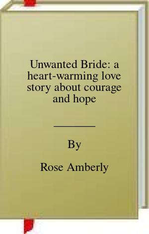 [PDF] [EPUB] Unwanted Bride: a heart-warming love story about courage and hope Download by Rose Amberly