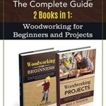 [PDF] [EPUB] WOODWORKING: The Complete Guide 2 Books in 1: Woodworking for Beginners and Projects Download