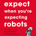 [PDF] [EPUB] What To Expect When You're Expecting Robots: The Future of Human-Robot Collaboration Download