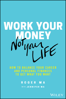 [PDF] [EPUB] Work Your Money, Not Your Life: How to Balance Your Career and Personal Finances to Get What You Want Download by Roger  Ma