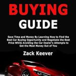 [PDF] [EPUB] Car Buying Guide: Save Time and Money By Learning How to Find the Best Car Buying Opportunity and Negotiate the Best Price While Avoiding the Car Dealer's Attempts to Get the Most Money Out of You Download