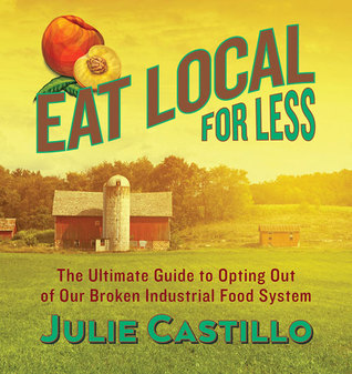[PDF] [EPUB] Eat Local for Less: The Ultimate Guide to Opting Out of Our Broken Industrial Food System Download by Julie Castillo