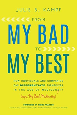 [PDF] [EPUB] From My Bad to My Best: How Individuals and Companies Can Differentiate Themselves in the Age of Mediocrity Download by Julie B. Kampf