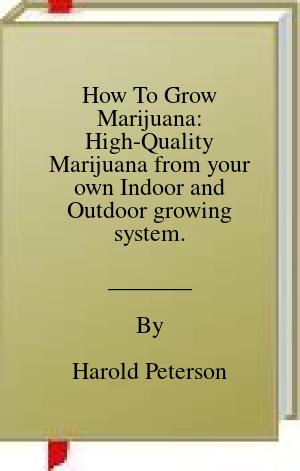 [PDF] [EPUB] How To Grow Marijuana: High-Quality Marijuana from your own Indoor and Outdoor growing system. Download by Harold Peterson