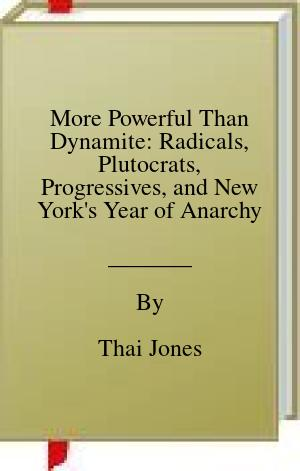 [PDF] [EPUB] More Powerful Than Dynamite: Radicals, Plutocrats, Progressives, and New York's Year of Anarchy Download by Thai Jones