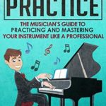 [PDF] [EPUB] Music Practice: The Musician's Guide To Practicing And Mastering Your Instrument Like A Professional (Music, Practice, Performance, Music Theory, Music Habits, Vocal, Guitar, Piano, Violin) Download