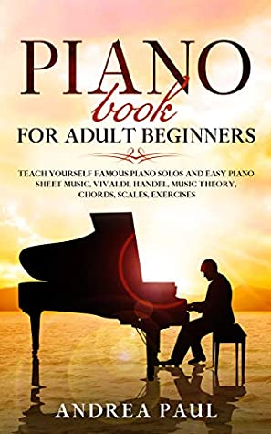 [PDF] [EPUB] PIANO BOOK FOR ADULT BEGINNERS: Teach Yourself Famous Piano Solos and Easy Piano Sheet Music, Vivaldi, Handel, Music Theory, Chords, Scales, Exercises Download by Andrea Paul