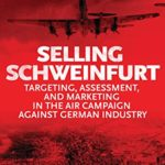[PDF] [EPUB] Selling Schweinfurt: Targeting, Assessment, and Marketing in the Air Campaign Against German Industry Download