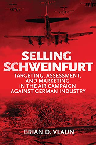[PDF] [EPUB] Selling Schweinfurt: Targeting, Assessment, and Marketing in the Air Campaign Against German Industry Download by Brian D. Vlaun