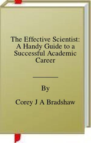 [PDF] [EPUB] The Effective Scientist: A Handy Guide to a Successful Academic Career Download by Corey J A Bradshaw