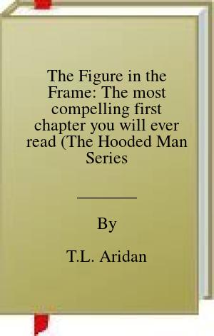 [PDF] [EPUB] The Figure in the Frame: The most compelling first chapter you will ever read (The Hooded Man Series Book 1) Download by T.L. Aridan