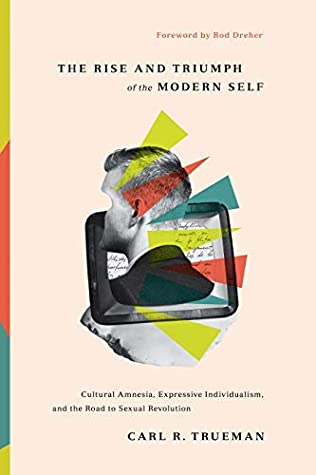 [PDF] [EPUB] The Rise and Triumph of the Modern Self: Cultural Amnesia, Expressive Individualism, and the Road to Sexual Revolution Download by Carl R. Trueman