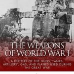 [PDF] [EPUB] The Weapons of World War I: A History of the Guns, Tanks, Artillery, Gas, and Planes Used during the Great War Download