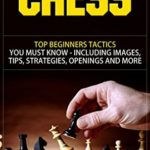 [PDF] [EPUB] Chess: Top Beginners Tactics You Must Know – Including Images, Tips, Strategies, Openings and More (Chess, Chess Openings, Chess Books, Chess Tactics. Chess Strategies, Chess For Beginners) Download