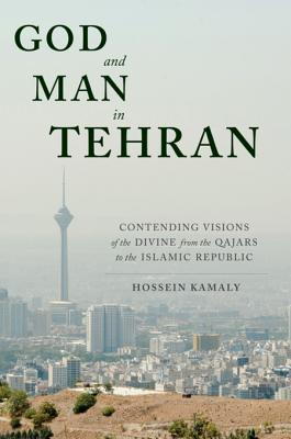 [PDF] [EPUB] God and Man in Tehran: Contending Visions of the Divine from the Qajars to the Islamic Republic Download by Hossein Kamaly