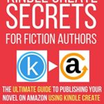 [PDF] [EPUB] KINDLE CREATE SECRETS FOR FICTION AUTHORS: THE ULTIMATE GUIDE TO PUBLISHING YOUR NOVEL ON AMAZON USING KINDLE CREATE (Fast-Track Guides Book 4) Download