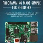[PDF] [EPUB] Raspberry Pi 4 Programming Made Simple For Beginners: A Comprehensive Guide On How To Setup and Work With The Latest Raspberry Pi 4 and Develop 20 Cool Raspberry Pi 4 Projects Download