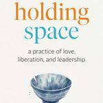 [PDF] [EPUB] The Art of Holding Space: A Practice of Love, Liberation, and Leadership Download