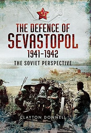 [PDF] [EPUB] The Defence of Sevastopol 1941-1942: The Soviet Perspective Download by Clayton Donnell