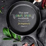 [PDF] [EPUB] The New Cast Iron Cookbook for Beginners: Over 150 Best Cast Iron Skillet Recipes – Skillet Cooking and Meal Ideas (Part 2) Download
