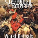 [PDF] [EPUB] The Ottoman Empire's Worst Defeats: The History and Legacy of the Decisive Battles that Checked the Ottomans' Expansion into Europe Download