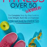 [PDF] [EPUB] Fitness Over 50 Women: The Complete Step-By-Step Guide to Lose Weight, Burn fat and Exercise for women over 50 Download