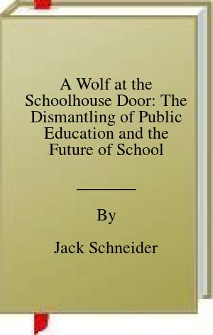 [PDF] [EPUB] A Wolf at the Schoolhouse Door: The Dismantling of Public Education and the Future of School Download by Jack Schneider
