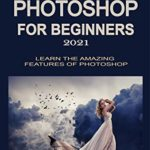 [PDF] [EPUB] ADOBE PHOTOSHOP FOR BEGINNERS 2021: LEARN THE AMAZING FEATURES OF PHOTOSHOP Download