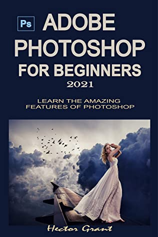 [PDF] [EPUB] ADOBE PHOTOSHOP FOR BEGINNERS 2021: LEARN THE AMAZING FEATURES OF PHOTOSHOP Download by Hector Grant
