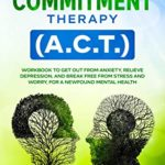 [PDF] [EPUB] Acceptance and Commitment Therapy (A.C.T.): Workbook to Get Out From Anxiety, Relieve Depression, and Break Free From Stress and Worry, for a Newfound Mental Health Download