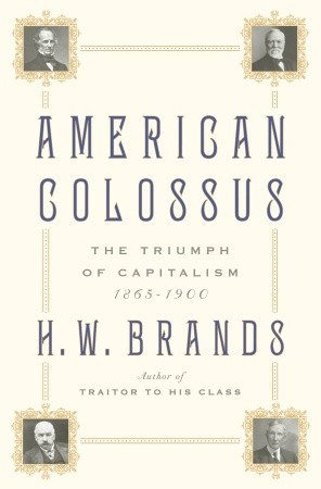 [PDF] [EPUB] American Colossus: The Triumph of Capitalism, 1865-1900 Download by H.W. Brands
