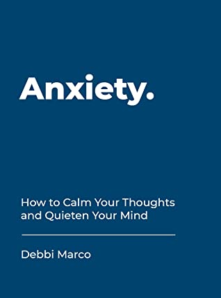 [PDF] [EPUB] Anxiety: How to Calm Your Thoughts and Quieten Your Mind Download by Debbi Marco
