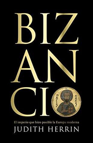 [PDF] [EPUB] Bizancio: El imperio que hizo posible la Europa moderna Download by Judith Herrin