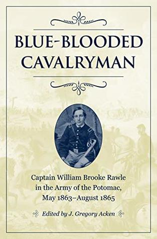 [PDF] [EPUB] Blue-Blooded Cavalryman: Captain William Brooke Rawle in the Army of the Potomac, May 1863–August 1865 (Civil War Soldiers and Strategies) Download by J. Gregory Acken
