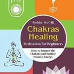 [PDF] [EPUB] Chakras Healing Meditation for Beginners: How to Balance the Chakras and Radiate Positive Energy Download