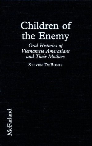 [PDF] [EPUB] Children Of The Enemy: Oral Histories Of Vietnamese Amerasians And Their Mothers Download by Steven DeBonis