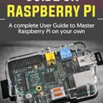 [PDF] [EPUB] DO IT YOURSELF GUIDE ON RASPBERRY PI: A complete User Guide to Master Raspberry Pi on your own Download