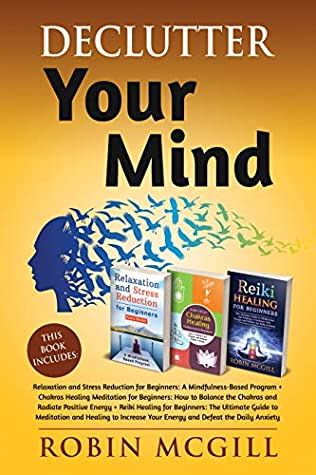 [PDF] [EPUB] Declutter Your Mind: This Book Includes : Relaxation and Stress Reduction for Beginners + Chakras Healing Meditation + Reiki Healing for Beginners Download by Robin McGill
